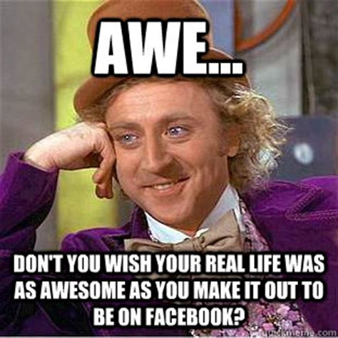 You Wish Meme - awe don t you wish your real life was as awesome as you make it out to be on facebook