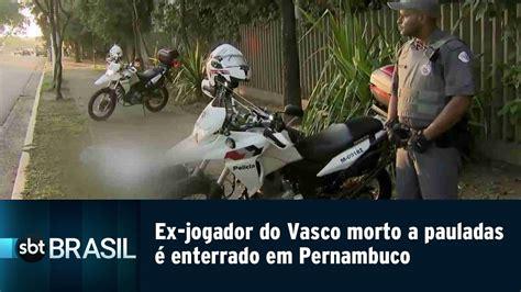 Vasco è Morto by Ex Jogador Do Vasco Morto A Pauladas 233 Enterrado Em