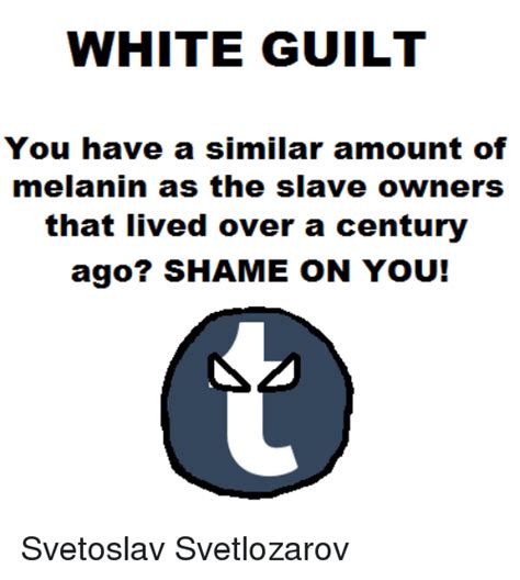 White Guilt Meme - white guilt you have a similar amount of melanin as the slave owners that lived over a century