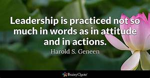 Leadership is practiced not so much in words as in ...