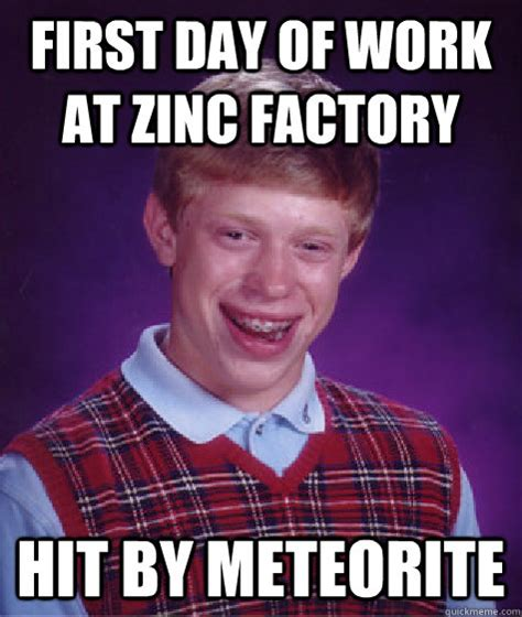 Factory Memes - first day of work at zinc factory hit by meteorite bad luck brian quickmeme