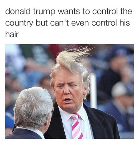Trump Hair Memes - donald trump wants to control the country but can t even control his hair donald trump meme on