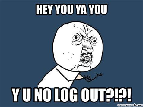 Out Meme Y U No Log Out