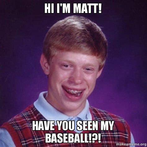 Matt Memes - hi i m matt have you seen my baseball bad luck brian make a meme