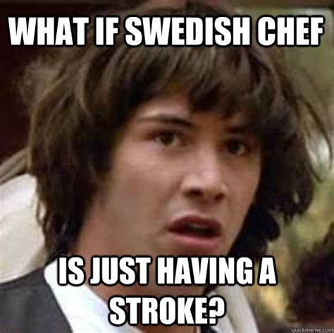 Swedish Memes - what if swedish chef is just having a stroke conspiracy keanu quickmeme