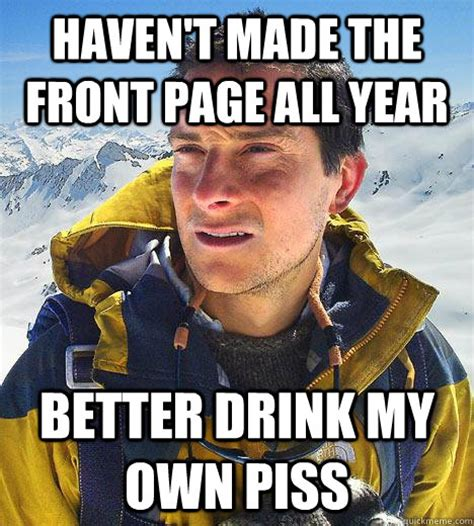 Piss Memes - haven t made the front page all year better drink my own piss bear grylls quickmeme