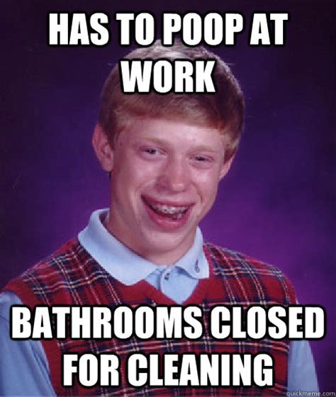 Pooping At Work Meme - has to poop at work bathrooms closed for cleaning bad luck brian quickmeme