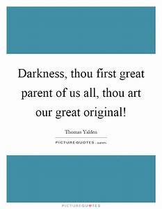 Darkness, thou first great parent of us all, thou art our ...
