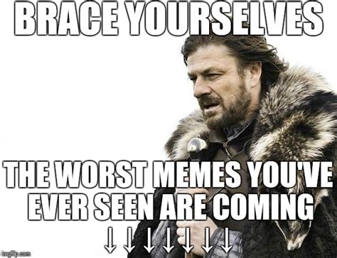 Worst Memes Ever - brace yourselves x is coming meme imgflip
