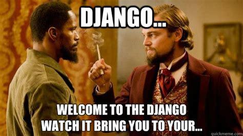 Django Meme - django welcome to the django watch it bring you to your django unchained quickmeme