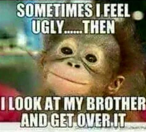 image result for funny thinking of you brother quotes humor pinterest feeling ugly funny