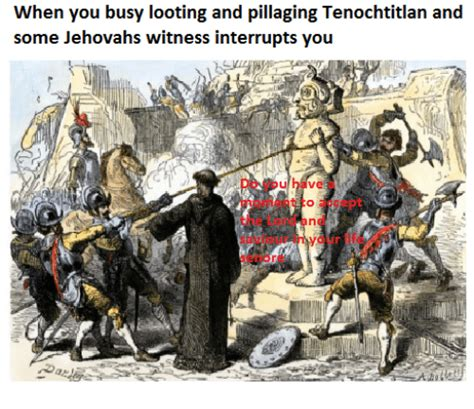 When You Busy Looting And Pillaging Tenochtitlan And Some