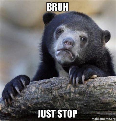 Just Stop Meme - bruh just stop confession bear make a meme