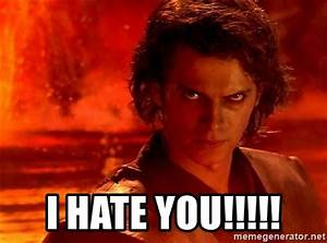 I HATE YOU!!!!! - Anakin Skywalker   Meme Generator