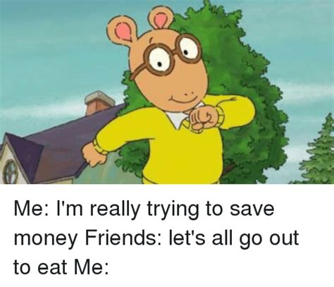 Eat Me Meme - me i m really trying to save money friends let s all go out to eat me friends meme on sizzle