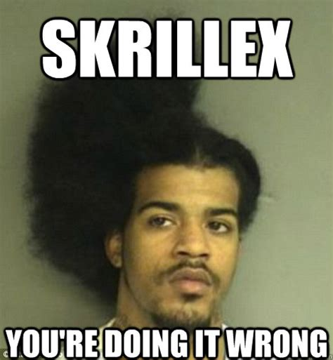 You Re Doing It Wrong Meme - skrillex you re doing it wrong skrillex hair fail quickmeme