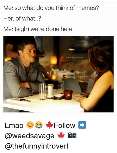 What Do You Think Meme - me so what do you think of memes her of what me sigh we re done here ig thefunny introvert