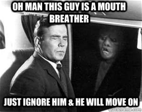 Mouth Breather Meme - oh man this guy is a mouth breather just ignore him he will move on grimlinn quickmeme