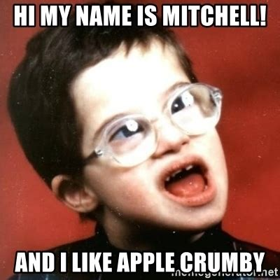 Mitchell Meme - hi my name is mitchell and i like apple crumby retarded kid with glasses meme generator