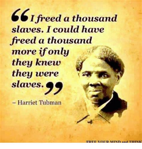 Harriet Tubman Memes - i freed a thousand slaves i could have freed a thousand more if only they knew they were a