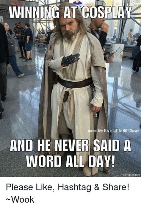 Cosplay Memes - winning at cosplay meme by it s a little bit chewy and he never said a word all day mematic net