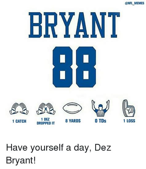 Dez Bryant Memes - memes bryant 1 dez 8 yards 1 loss o tds 1 catch dropped it have yourself a day dez bryant dez