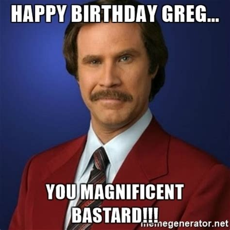 Greg Meme - happy birthday greg you magnificent bastard anchorman birthday meme generator