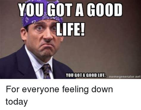 Feeling Down Meme - yougot a good life memegeneratornet life meme on sizzle