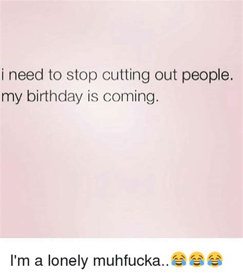 I Need To Stop Cutting Out People My Birthday Is Coming I