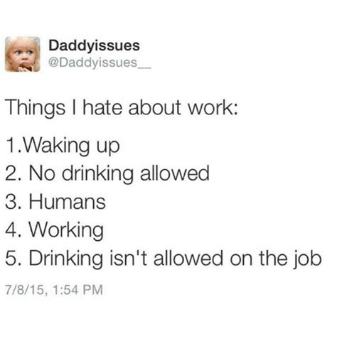 I Hate Work Memes - daddyissues things i hate about work 1 waking up 2 no drinking allowed 3 humans 4 working 5