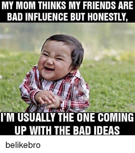 Bad Friend Memes - my mom thinks my friends are bad influence but honestly i m usually the one coming up with the