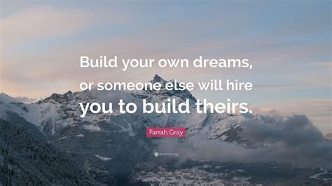 Build Your by Farrah Gray Quote Build Your Own Dreams Or Someone Else