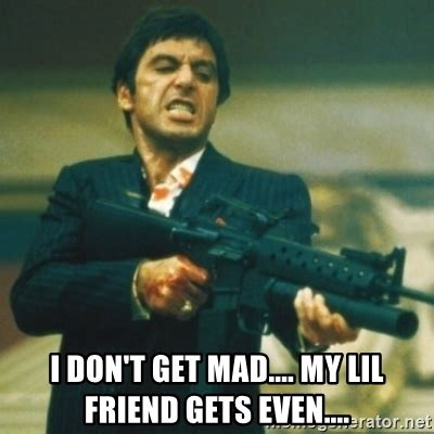 Dont Get Mad Meme - tony montana i don t get mad my lil friend gets even