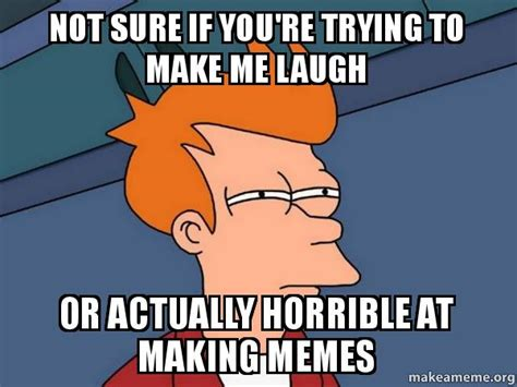 Make Me Laugh Meme - not sure if you re trying to make me laugh or actually