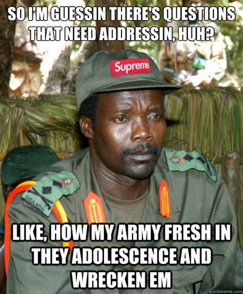 Joseph Kony Meme - so i m guessin there s questions that need addressin huh like how my army fresh in they