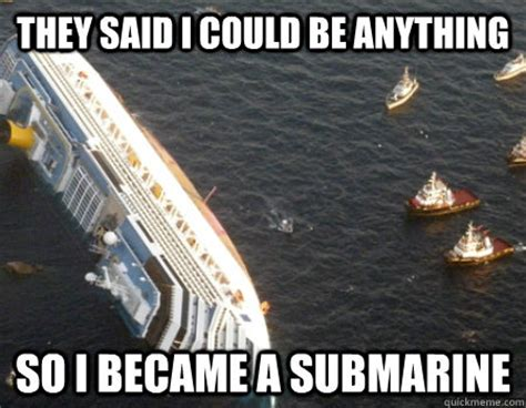 Cruise Meme - they said i could be anything so i became a submarine italina cruise ship quickmeme