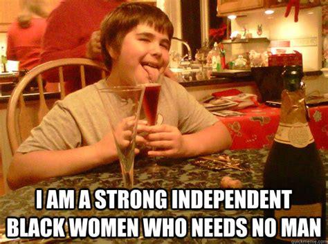 Independent Woman Meme - i am a strong independent black women who needs no man independent black women quickmeme