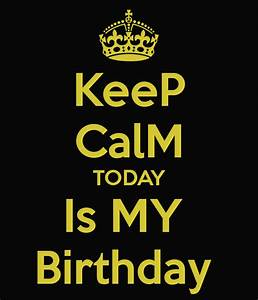 KeeP CalM TODAY Is MY Birthday Poster ...