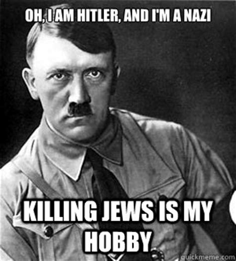 Nazi Meme - oh i am hitler and i m a nazi killing jews is my hobby anti meme hitler quickmeme