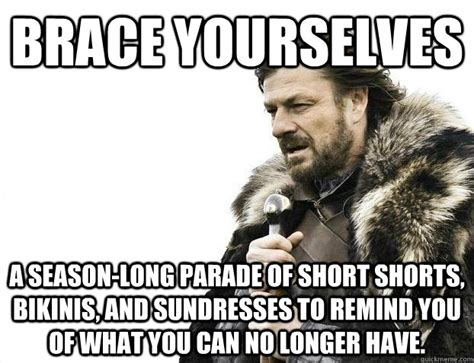Brace Yourself Meme Snow - brace yourselves a season long parade of short shorts bikinis and sundresses to remind you of