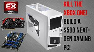 KILL THE XBOX ONE! Build a $500 Next-Gen Gaming PC! (FX ...