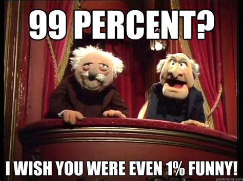 Funny Muppet Memes - 99 percent i wish you were even 1 funny grumpy muppets quickmeme