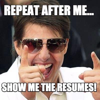 Show Me Meme - meme creator repeat after me show me the resumes meme generator at memecreator org