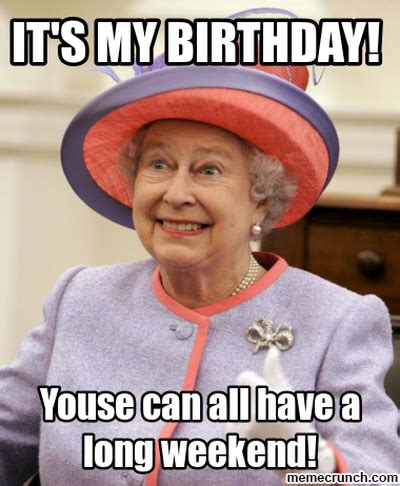 Birthday Weekend Meme - have a great queen s birthday holiday weekend all