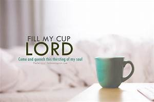 Fill my cup Lord! Come and quench this thirsting of my soul.