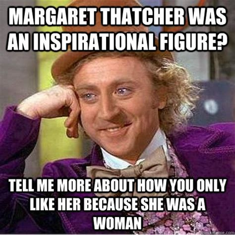 Margaret Thatcher Memes - margaret thatcher was an inspirational figure tell me more about how you only like her because