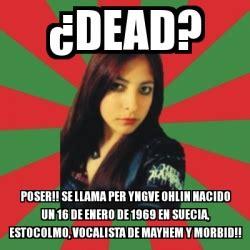 Poser Memes - meme personalizado 191 dead poser se llama per yngve ohlin nacido un 16 de enero de 1969 en