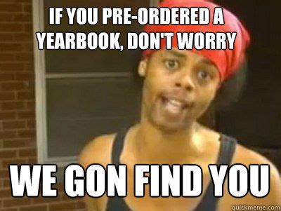 Yearbook Memes - if you pre ordered a yearbook dont worry we gon find you yearbook pinterest yearbooks