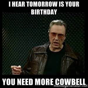 Birthday Tomorrow Meme - i hear tomorrow is your birthday you need more cowbell christopher walken cowbell misc
