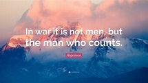 """Napoleon Quote: """"In war it is not men, but the man who ..."""
